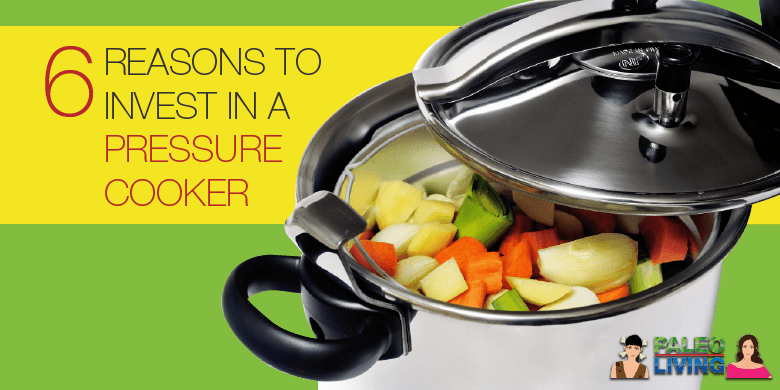 Paleo Food - Reasons To Invest In A Pressure Cooker