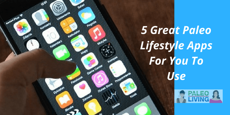 5 Great Paleo Lifestyle Apps For You To Use